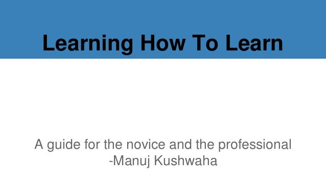 Learning How To Learn A guide for the novice and the professional -Manuj Kushwaha