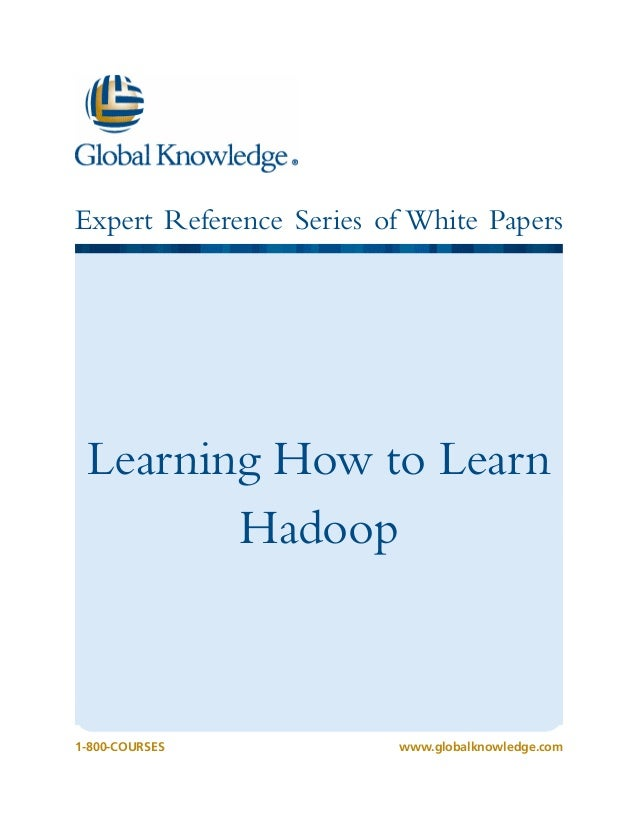 1-800-COURSESwww.globalknowledge.com Expert Reference Series of White Papers Learning How to Learn Hadoop