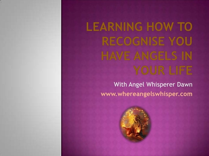 Learning How To Recognise You Have Angels In Your Life<br />With Angel Whisperer Dawn<br />www.whereangelswhisper.com<br />