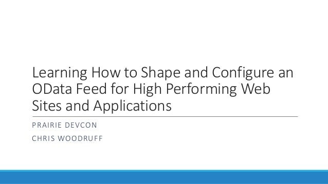 Learning How to Shape and Configure an OData Feed for High Performing Web Sites and Applications PRAIRIE DEVCON CHRIS WOOD...