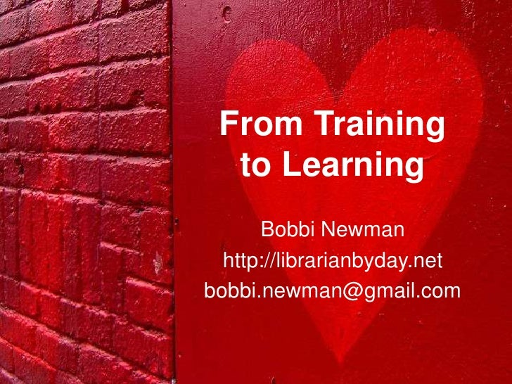 From Training  to Learning      Bobbi Newman  http://librarianbyday.netbobbi.newman@gmail.com
