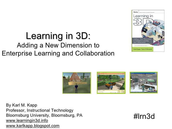 Learning in 3D: Adding a New Dimension to Enterprise Learning and Collaboration By Karl M. Kapp Professor, Instructional T...