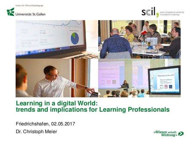 Learning in a digital World: trends and implications for Learning Professionals Friedrichshafen, 02.05.2017 Dr. Christoph ...