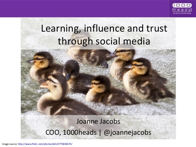 Learning, influence and trust through social media Joanne Jacobs COO, 1000heads | @joannejacobs Image source: http://www.f...