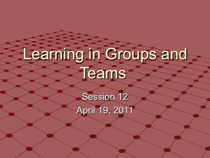 Learning in Groups and Teams  Session 12 April 19, 2011