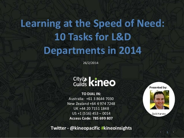 Learning at the Speed of Need: 10 Tasks for L&D Departments in 2014 26/2/2014  Presented by:  TO DIAL IN: Australia: +61 3...