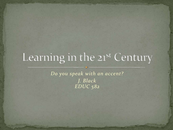 Do you speak with an accent?<br />J. BlackEDUC 582<br />Learning in the 21st Century<br />