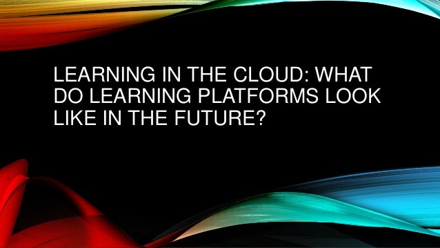 LEARNING IN THE CLOUD: WHAT  DO LEARNING PLATFORMS LOOK  LIKE IN THE FUTURE?