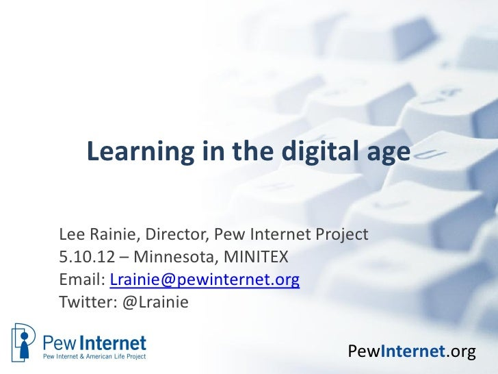 Learning in the digital ageLee Rainie, Director, Pew Internet Project5.10.12 – Minnesota, MINITEXEmail: Lrainie@pewinterne...