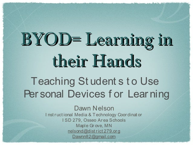 BYOD= Learning in   their Hands Teaching St udent s t o UsePer sonal Devices f or Lear ning                  Dawn Nelson  ...