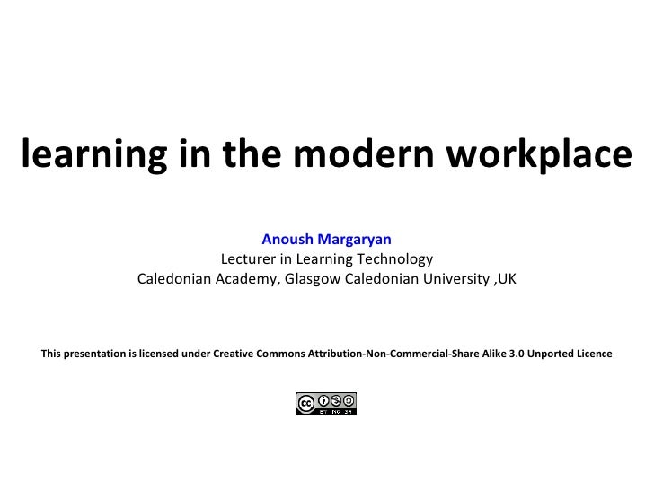 learning in the modern workplace Anoush Margaryan Lecturer in Learning Technology Caledonian Academy, Glasgow Caledonian U...
