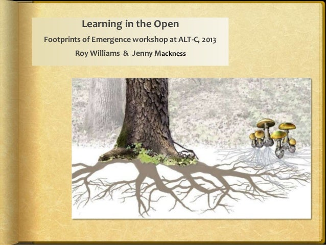 Learning in the Open Footprints of Emergence workshop at ALT-C, 2013 Roy Williams & Jenny Mackness