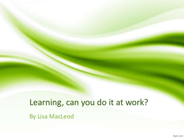 Learning, can you do it at work?  By Lisa MacLeod
