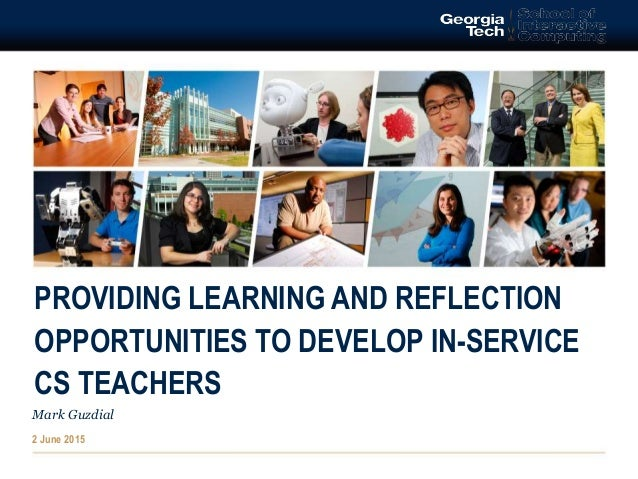 PROVIDING LEARNING AND REFLECTION OPPORTUNITIES TO DEVELOP IN-SERVICE CS TEACHERS Mark Guzdial 2 June 2015