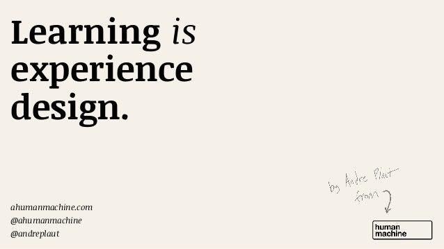 Learning is experience design. ahumanmachine.com   @ahumanmachine   @andreplaut