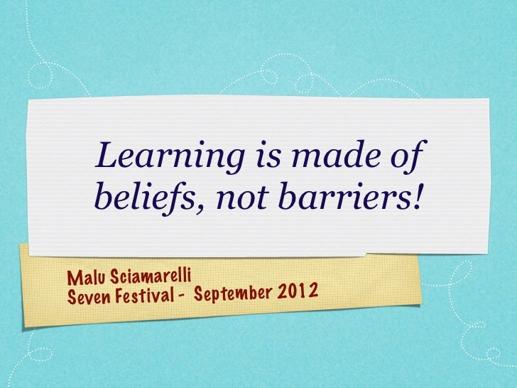 Learning is made of    beliefs, not barriers!M a lu S ci am a re ll iS even Fe st iv a l - S ep te m be r 2012