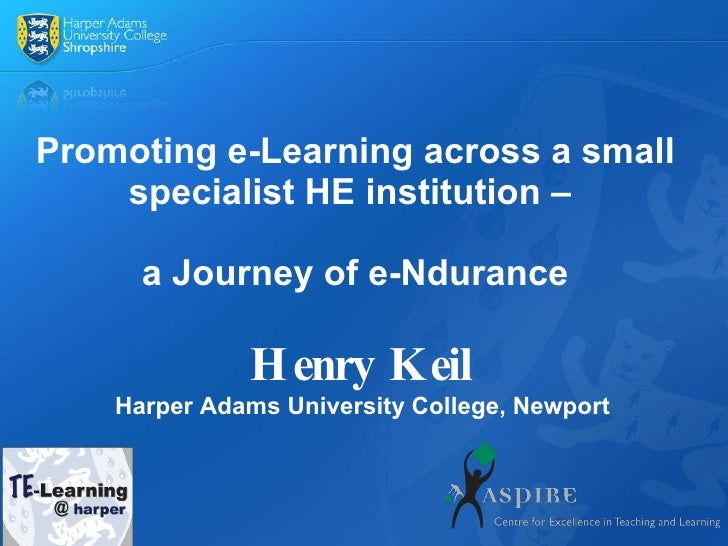 Promoting e-Learning across a small specialist HE institution –  a Journey of e-Ndurance Henry Keil Harper Adams Universit...