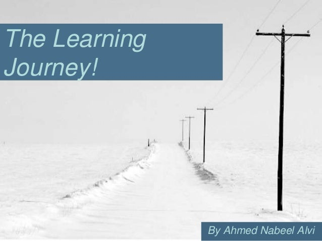 The LearningJourney!               By Ahmed Nabeel Alvi