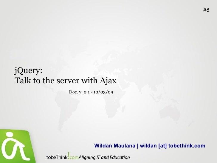 Wildan Maulana | wildan [at] tobethink.com #8 jQuery:  Talk to the server with Ajax Doc. v. 0.1 - 10/03/09