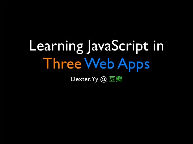 Learning JavaScript in Three Web Apps Dexter.Yy @ ⾖豆瓣