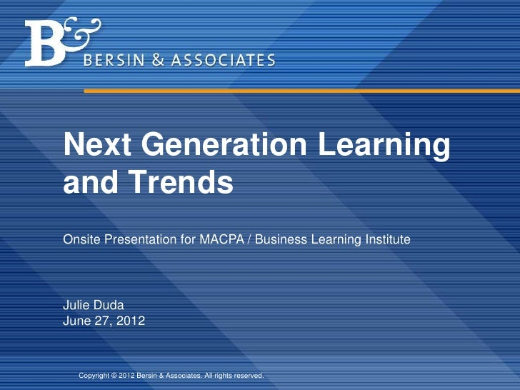 Next Generation Learningand TrendsOnsite Presentation for MACPA / Business Learning InstituteJulie DudaJune 27, 2012  Copy...