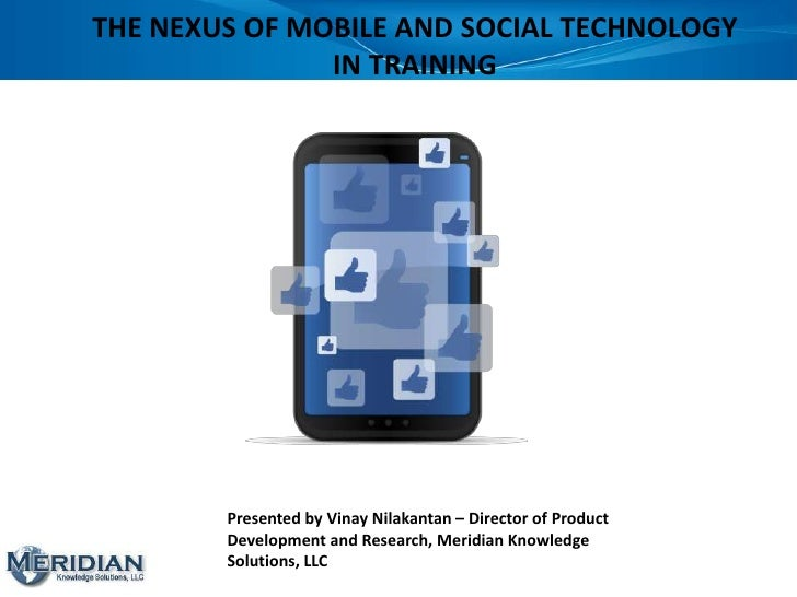 THE NEXUS OF MOBILE AND SOCIAL TECHNOLOGY               IN TRAINING        Presented by Vinay Nilakantan – Director of Pro...