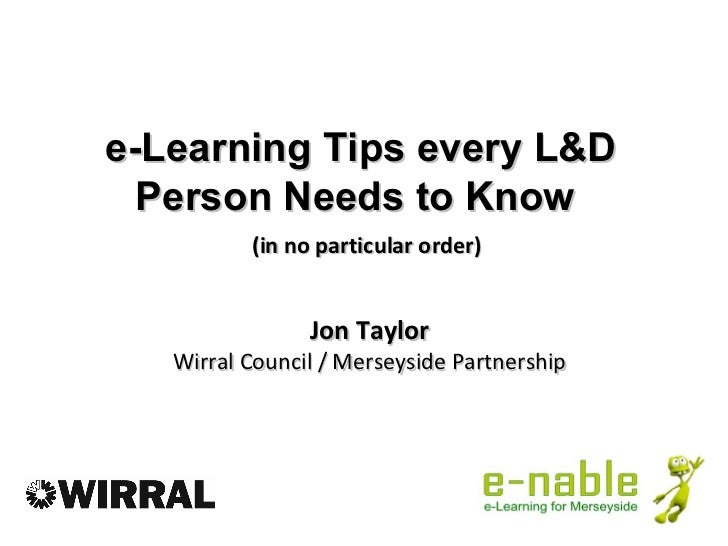 e-Learning Tips every L&D  Person Needs to Know          (in no particular order)                Jon Taylor   Wirral Counc...