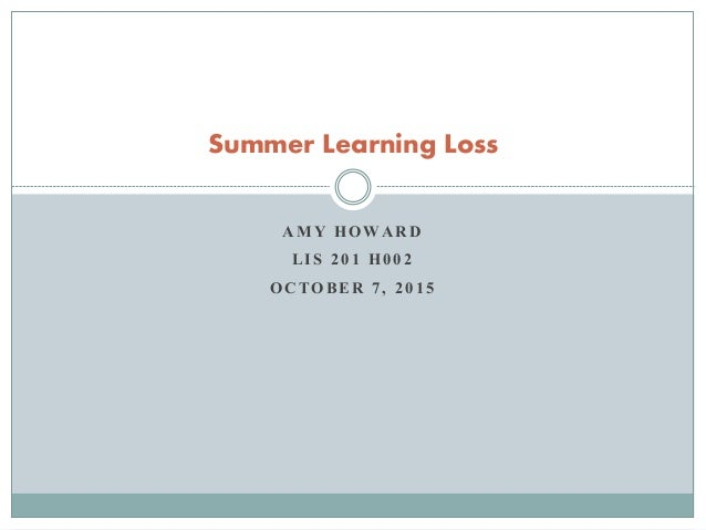 AMY HOWARD LIS 201 H002 OCTOBER 7, 2015 Summer Learning Loss