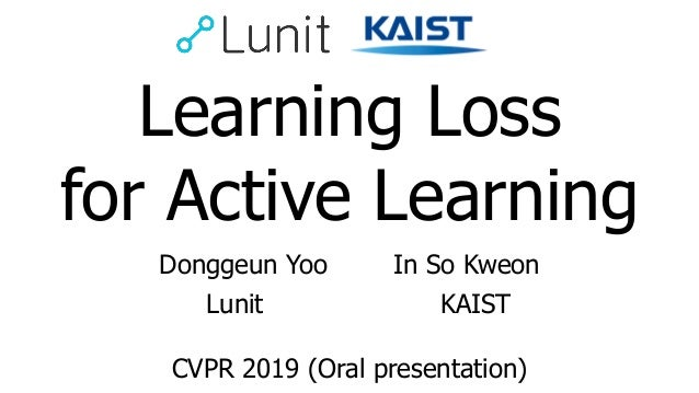 Learning Loss for Active Learning Donggeun Yoo In So Kweon CVPR 2019 (Oral presentation) Lunit KAIST
