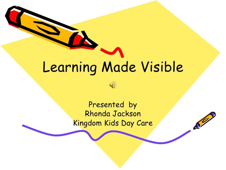Learning Made Visible        Presented by       Rhonda Jackson    Kingdom Kids Day Care