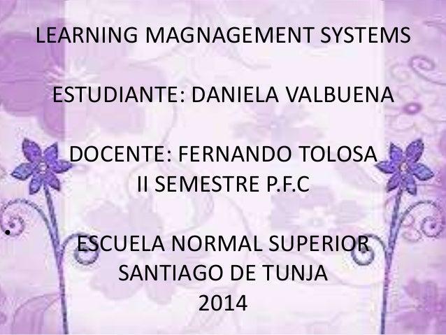 LEARNING MAGNAGEMENT SYSTEMS ESTUDIANTE: DANIELA VALBUENA DOCENTE: FERNANDO TOLOSA II SEMESTRE P.F.C ESCUELA NORMAL SUPERI...