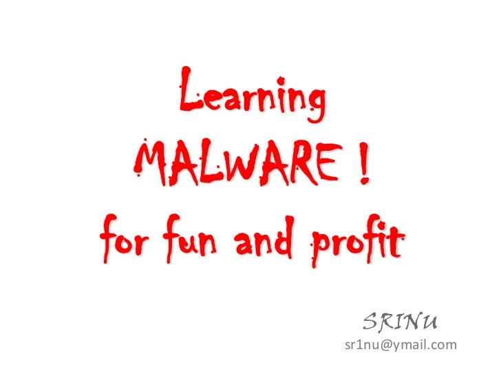 Learning  MALWARE !for fun and profit                SRINU              sr1nu@ymail.com