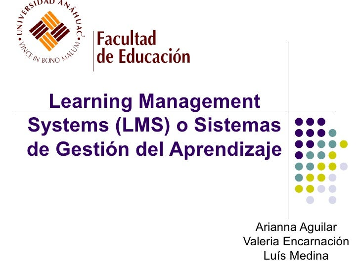 Learning Management  Systems (LMS) o Sistemas  de Gestión del Aprendizaje  Arianna Aguilar Valeria Encarnación Luís Medina