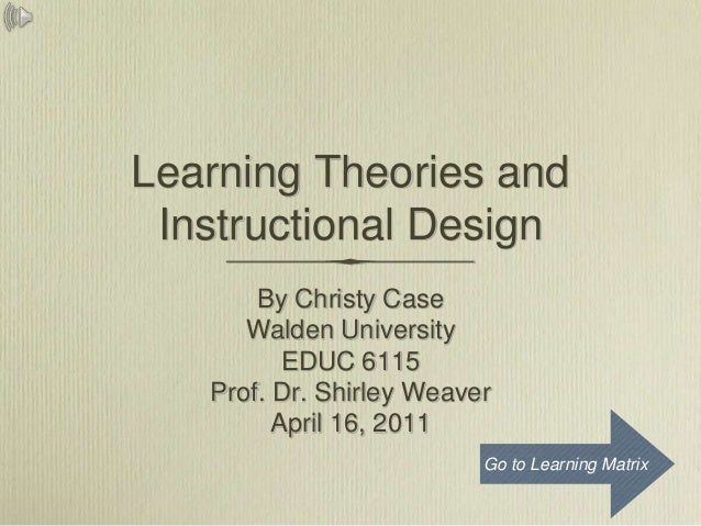 Learning Theories and Instructional Design       By Christy Case      Walden University          EDUC 6115   Prof. Dr. Shi...