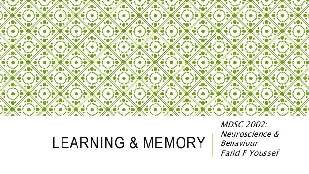 LEARNING & MEMORY MDSC 2002: Neuroscience & Behaviour Farid F Youssef