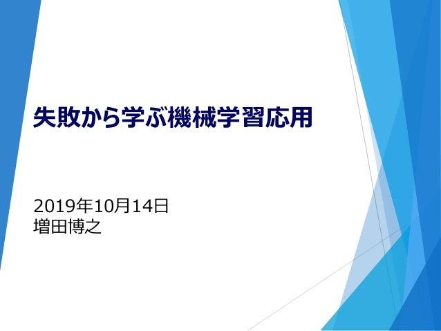 2019年10月14日 増田博之 失敗から学ぶ機械学習応用