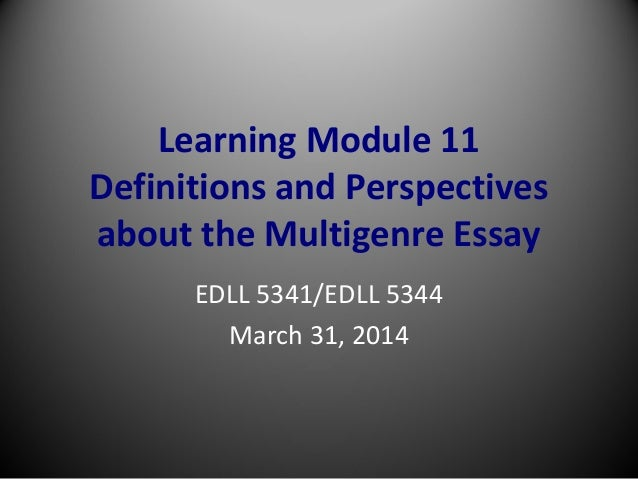 Learning Module 11 Definitions and Perspectives about the Multigenre Essay EDLL 5341/EDLL 5344 March 31, 2014