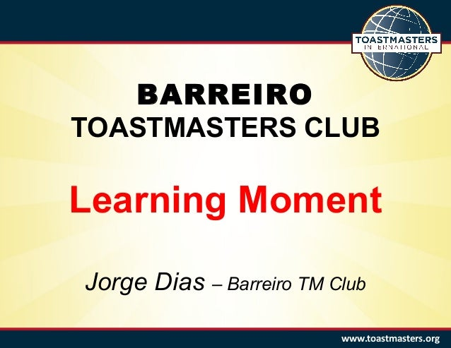 BARREIRO TOASTMASTERS CLUB Learning Moment Jorge Dias – Barreiro TM Club www.toastmasters.org