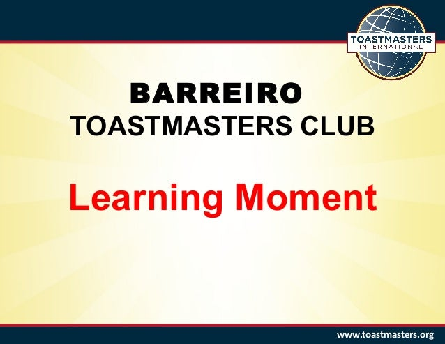 BARREIRO TOASTMASTERS CLUB Learning Moment www.toastmasters.org
