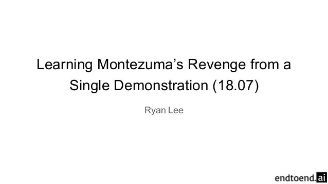 Learning Montezuma's Revenge from a Single Demonstration (18.07) Ryan Lee