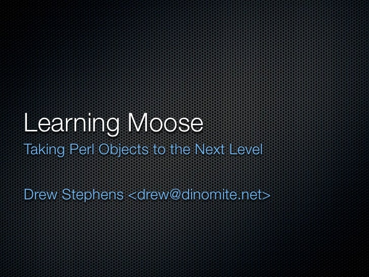 Learning Moose Taking Perl Objects to the Next Level   Drew Stephens <drew@dinomite.net>