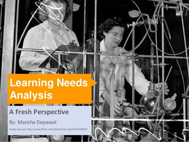 Learning NeedsAnalysisA Fresh PerspectiveBy: Mansha DepawatImage Source: http://www.flickr.com/photos/lac-bac/4679199010  ...