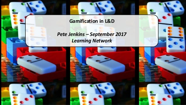 Gamification in L&D Pete Jenkins – September 2017 Learning Network
