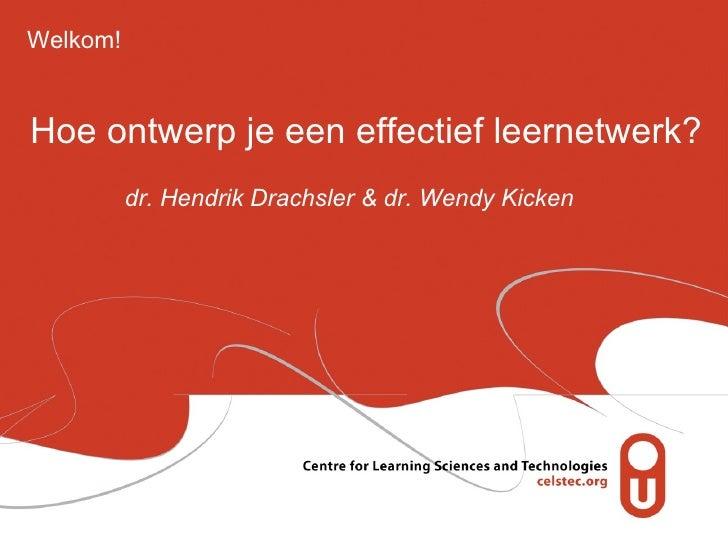 Hoe ontwerp je een effectief leernetwerk? dr. Hendrik Drachsler & dr. Wendy Kicken Welkom!