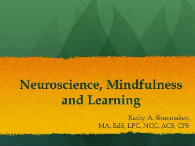 Neuroscience, Mindfulness and Learning Kathy A. Shoemaker, MA, EdS, LPC, NCC, ACS, CPS