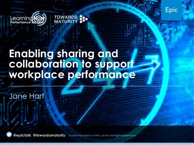 Enabling sharing and collaboration to support workplace performance Jane Hart  @epictalk @towardsmaturity  to follow the e...
