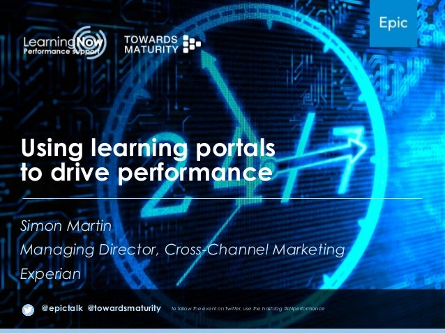 Using learning portals to drive performance Simon Martin Managing Director, Cross-Channel Marketing Experian @epictalk @to...