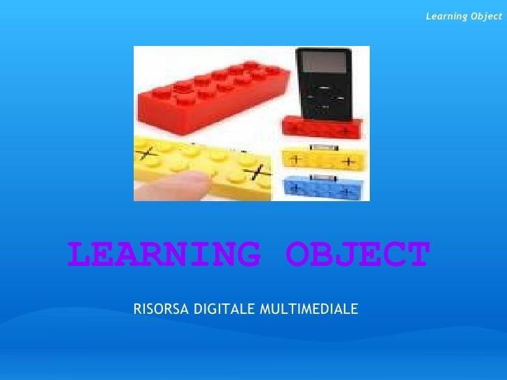 LEARNING OBJECT  RISORSA DIGITALE MULTIMEDIALE    Learning Object