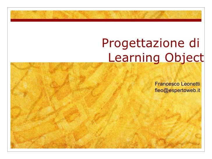 Progettazione di  Learning Object Francesco Leonetti  [email_address]