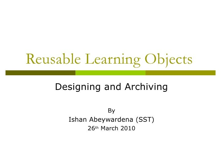 Reusable Learning Objects    Designing and Archiving                 By      Ishan Abeywardena (SST)           26th March ...